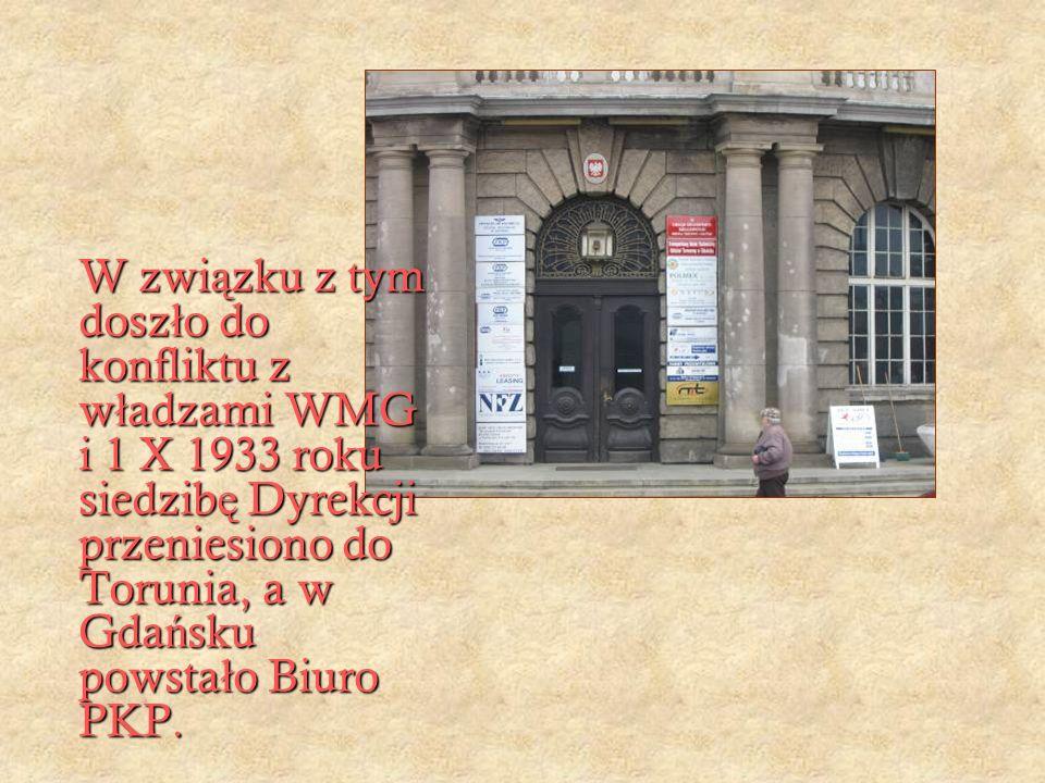 W zwi ą zku z tym dosz ł o do konfliktu z w ł adzami WMG i 1 X 1933 roku siedzib ę Dyrekcji przeniesiono do Torunia, a w Gda ń sku powsta ł o Biuro PKP.
