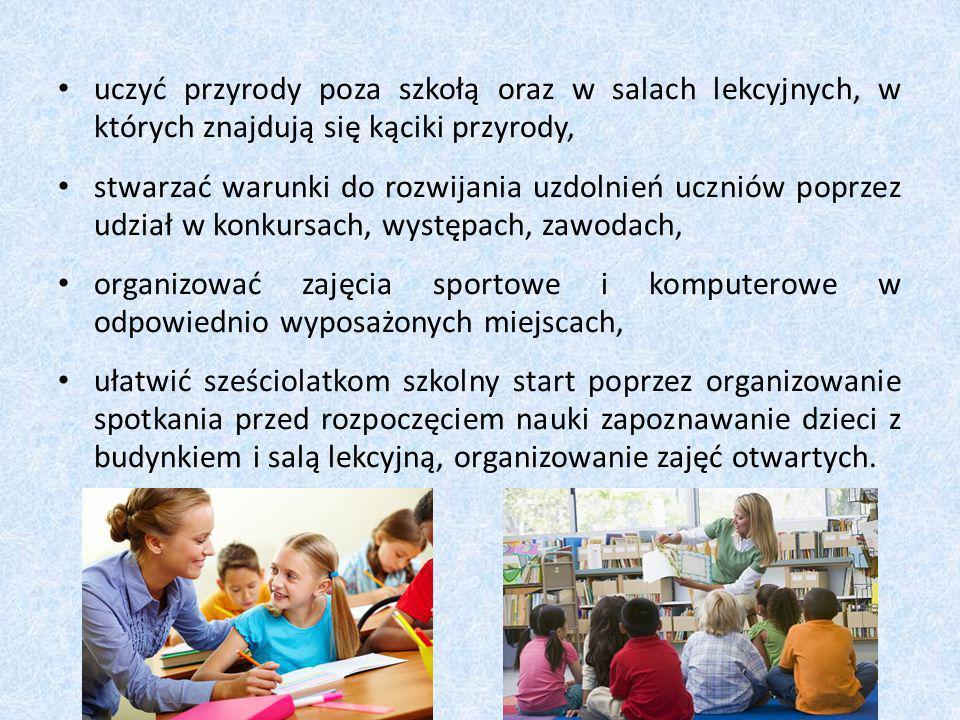 uczyć przyrody poza szkołą oraz w salach lekcyjnych, w których znajdują się kąciki przyrody, stwarzać warunki do rozwijania uzdolnień uczniów poprzez udział w konkursach, występach, zawodach, organizować zajęcia sportowe i komputerowe w odpowiednio wyposażonych miejscach, ułatwić sześciolatkom szkolny start poprzez organizowanie spotkania przed rozpoczęciem nauki zapoznawanie dzieci z budynkiem i salą lekcyjną, organizowanie zajęć otwartych.