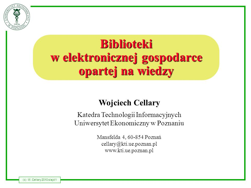 (c) W. Cellary 2010 slajd 1 Wojciech Cellary Katedra Technologii Informacyjnych Uniwersytet Ekonomiczny w Poznaniu Mansfelda 4, 60-854 Poznań cellary@
