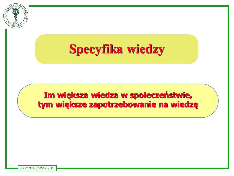 (c) W. Cellary 2010 slajd 12 Specyfika wiedzy Im większa wiedza w społeczeństwie, tym większe zapotrzebowanie na wiedzę