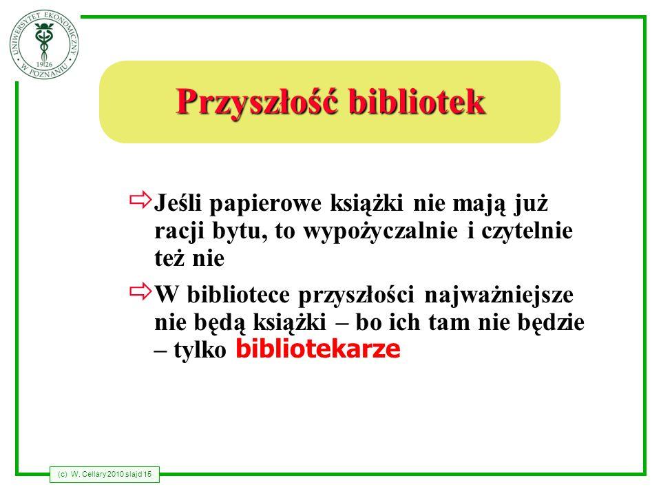 (c) W. Cellary 2010 slajd 15 Przyszłość bibliotek Jeśli papierowe książki nie mają już racji bytu, to wypożyczalnie i czytelnie też nie W bibliotece p