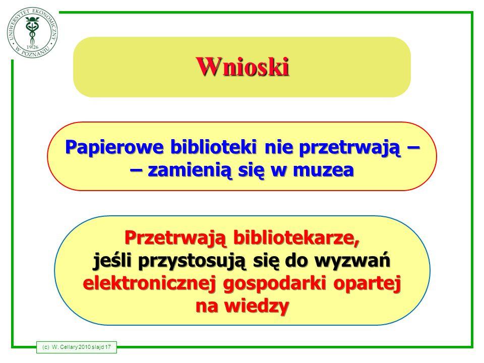 (c) W. Cellary 2010 slajd 17 Wnioski Przetrwają bibliotekarze, jeśli przystosują się do wyzwań elektronicznej gospodarki opartej na wiedzy Papierowe b