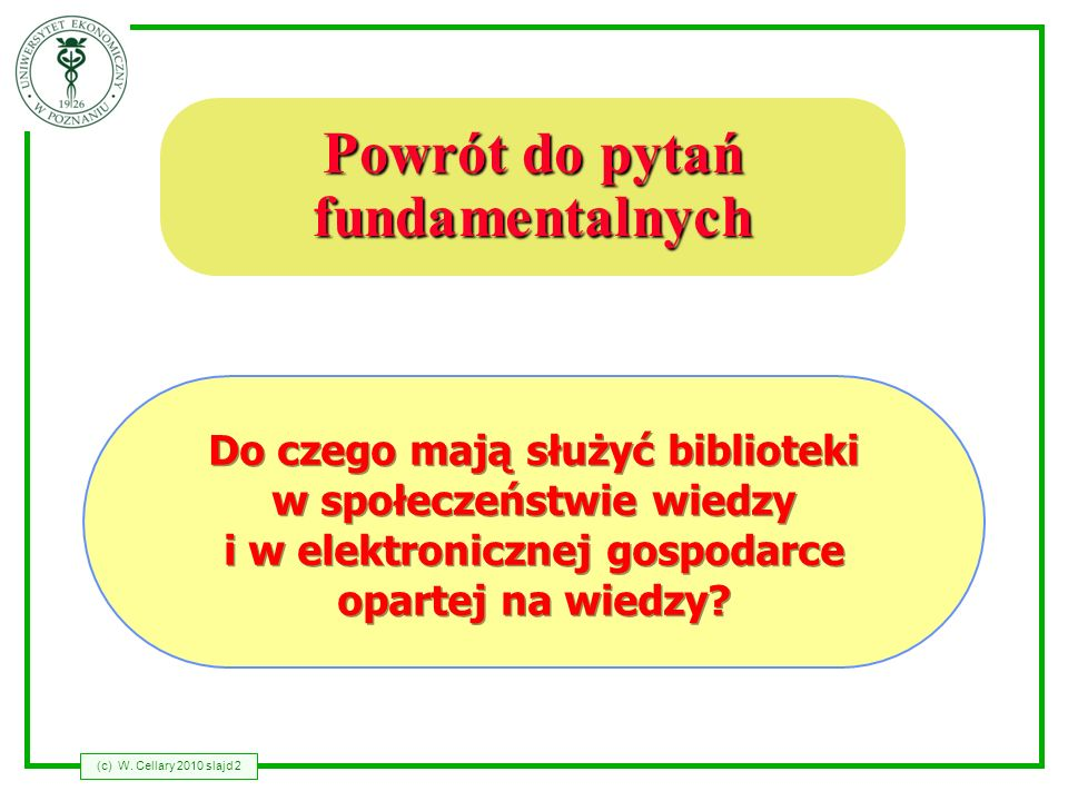 (c) W. Cellary 2010 slajd 2 Powrót do pytań fundamentalnych Do czego mają służyć biblioteki w społeczeństwie wiedzy i w elektronicznej gospodarce opar