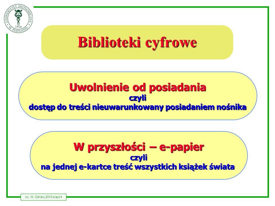 (c) W. Cellary 2010 slajd 4 Biblioteki cyfrowe Uwolnienie od posiadania czyli dostęp do treści nieuwarunkowany posiadaniem nośnika W przyszłości – e-p