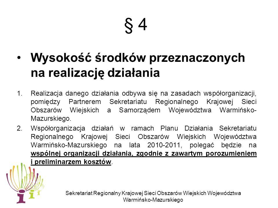 Sekretariat Regionalny Krajowej Sieci Obszarów Wiejskich Województwa Warmińsko-Mazurskiego § 4 Wysokość środków przeznaczonych na realizację działania 1.Realizacja danego działania odbywa się na zasadach współorganizacji, pomiędzy Partnerem Sekretariatu Regionalnego Krajowej Sieci Obszarów Wiejskich a Samorządem Województwa Warmińsko- Mazurskiego.