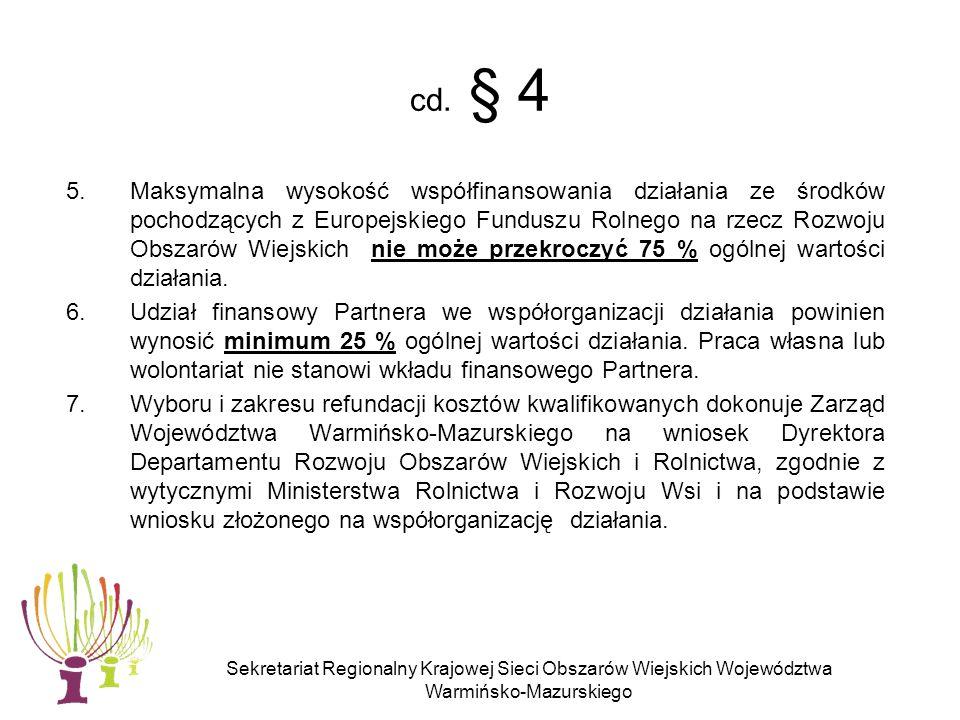 Sekretariat Regionalny Krajowej Sieci Obszarów Wiejskich Województwa Warmińsko-Mazurskiego § 5 Termin składania wniosków 1.Partnerzy zainteresowani współpracą w ramach Krajowej Sieci Obszarów Wiejskich przesyłają do Sekretariatu Regionalnego KSOW wniosek dotyczący współorganizacji działania w ramach Planu Działania Sekretariatu Regionalnego Krajowej Sieci Obszarów Wiejskich Województwa Warmińsko-Mazurskiego na lata 2010-2011, w terminie nie krótszym niż 40 dni przed planowanym dniem rozpoczęcia realizacji działania.