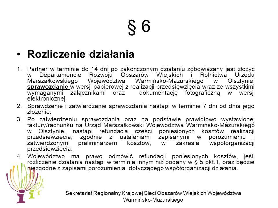 Sekretariat Regionalny Krajowej Sieci Obszarów Wiejskich Województwa Warmińsko-Mazurskiego § 6 Rozliczenie działania 1.Partner w terminie do 14 dni po zakończonym działaniu zobowiązany jest złożyć w Departamencie Rozwoju Obszarów Wiejskich i Rolnictwa Urzędu Marszałkowskiego Województwa Warmińsko-Mazurskiego w Olsztynie, sprawozdanie w wersji papierowej z realizacji przedsięwzięcia wraz ze wszystkimi wymaganymi załącznikami oraz dokumentację fotograficzną w wersji elektronicznej.