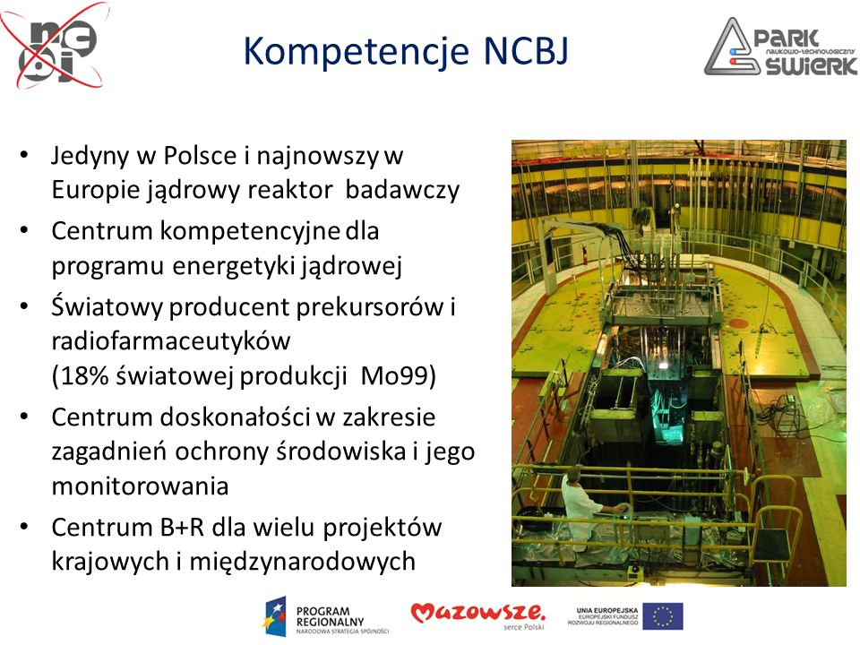 Kompetencje NCBJ Jedyny w Polsce i najnowszy w Europie jądrowy reaktor badawczy Centrum kompetencyjne dla programu energetyki jądrowej Światowy produc