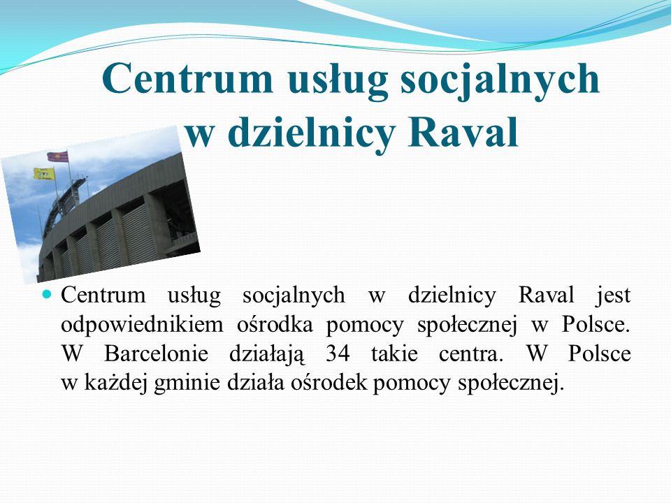 Centrum usług socjalnych w dzielnicy Raval Centrum usług socjalnych w dzielnicy Raval jest odpowiednikiem ośrodka pomocy społecznej w Polsce. W Barcel