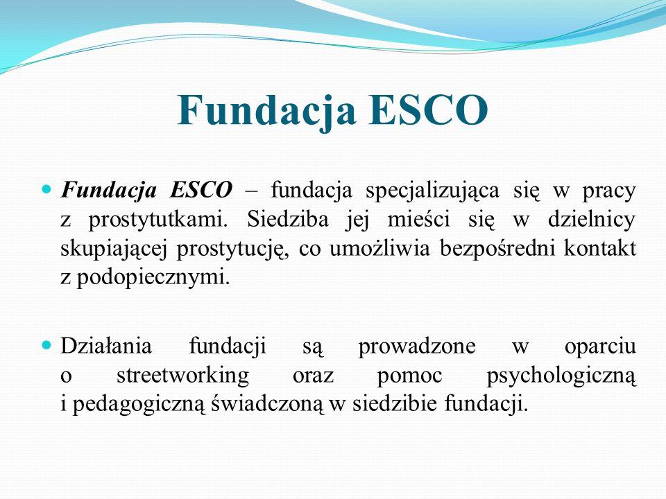 Fundacja ESCO Fundacja ESCO – fundacja specjalizująca się w pracy z prostytutkami. Siedziba jej mieści się w dzielnicy skupiającej prostytucję, co umo