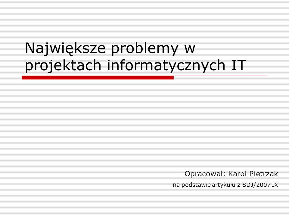 Największe problemy w projektach informatycznych IT Opracował: Karol Pietrzak na podstawie artykułu z SDJ/2007 IX