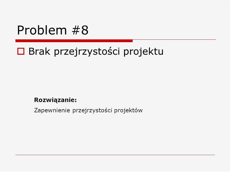 Problem #8 Brak przejrzystości projektu Rozwiązanie: Zapewnienie przejrzystości projektów