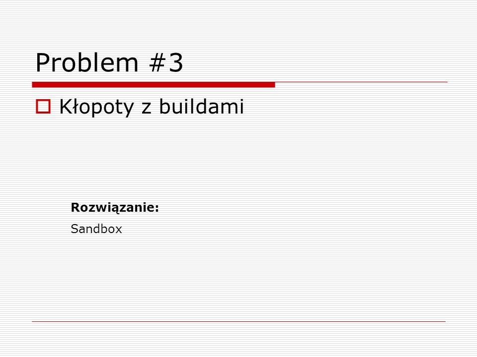 Problem #3 Kłopoty z buildami Rozwiązanie: Sandbox