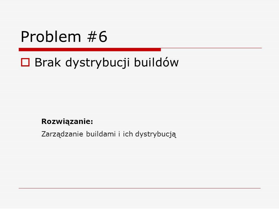 Problem #6 Brak dystrybucji buildów Rozwiązanie: Zarządzanie buildami i ich dystrybucją