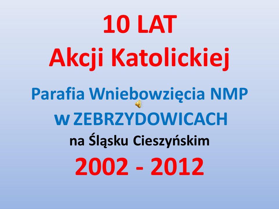 10 LAT Akcji Katolickiej Parafia Wniebowzięcia NMP w ZEBRZYDOWICACH na Śląsku Cieszyńskim 2002 - 2012
