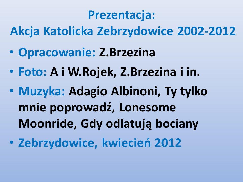 Prezentacja: Akcja Katolicka Zebrzydowice 2002-2012 Opracowanie: Z.Brzezina Foto: A i W.Rojek, Z.Brzezina i in.