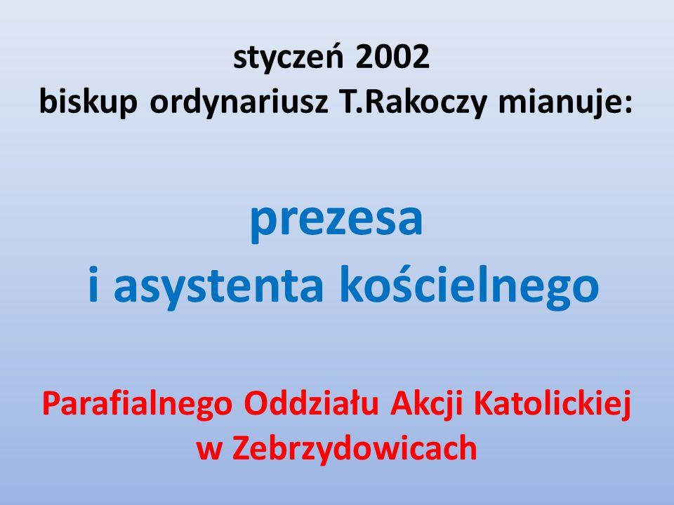 styczeń 2002 biskup ordynariusz T.Rakoczy mianuje: prezesa i asystenta kościelnego Parafialnego Oddziału Akcji Katolickiej w Zebrzydowicach