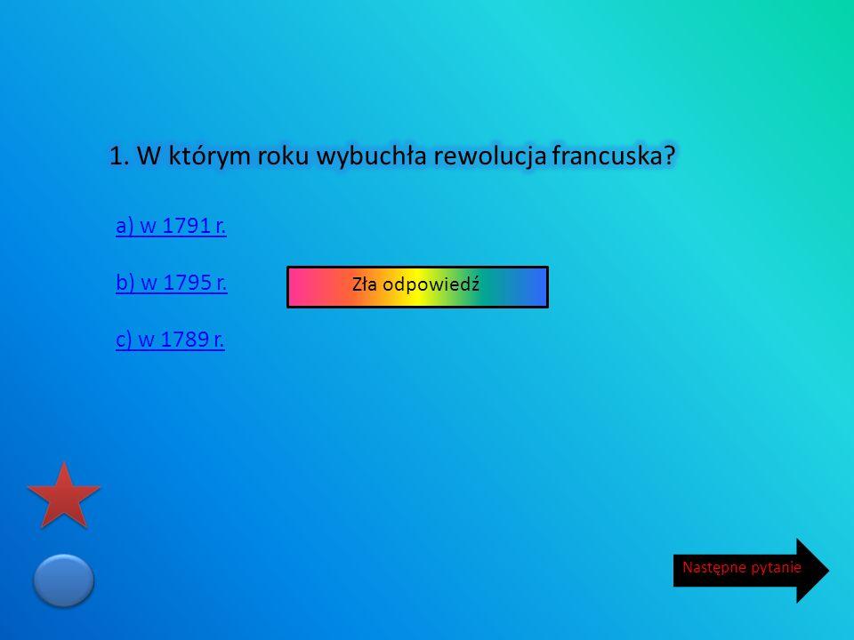 a) w 1791 r. b) w 1795 r. c) w 1789 r. Następne pytanie Zła odpowiedź