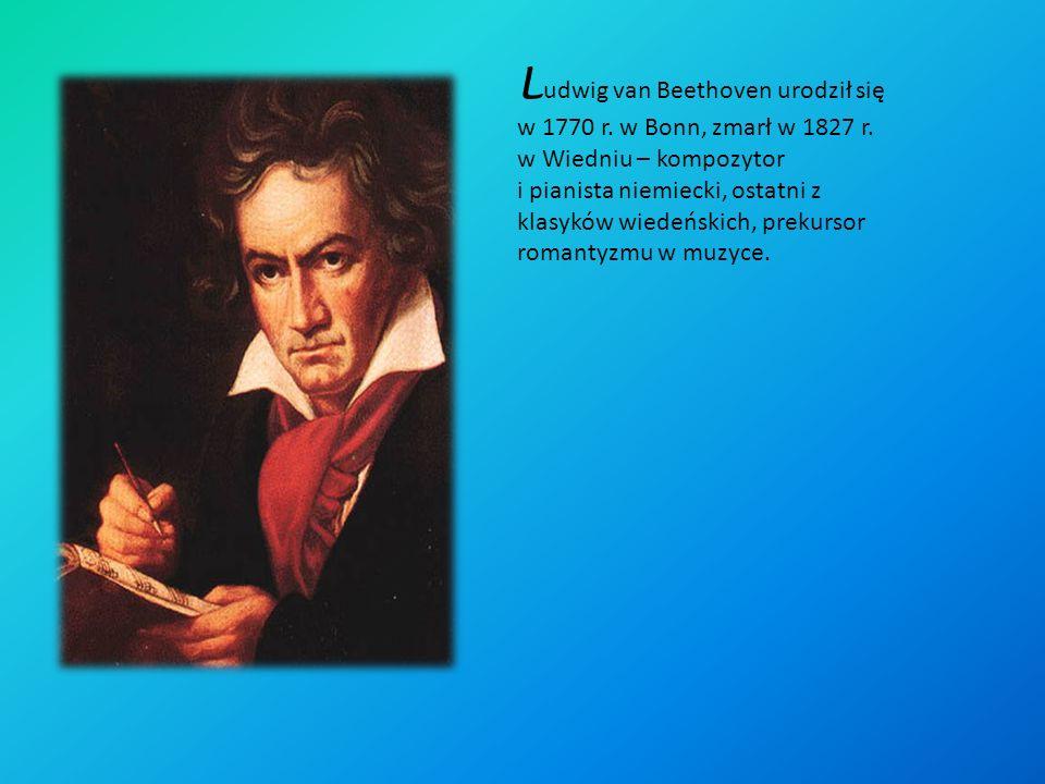 L udwig van Beethoven urodził się w 1770 r.w Bonn, zmarł w 1827 r.