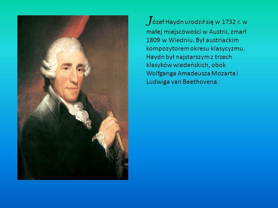 J ózef Haydn urodził się w 1732 r.w małej miejscowości w Austrii, zmarł 1809 w Wiedniu.