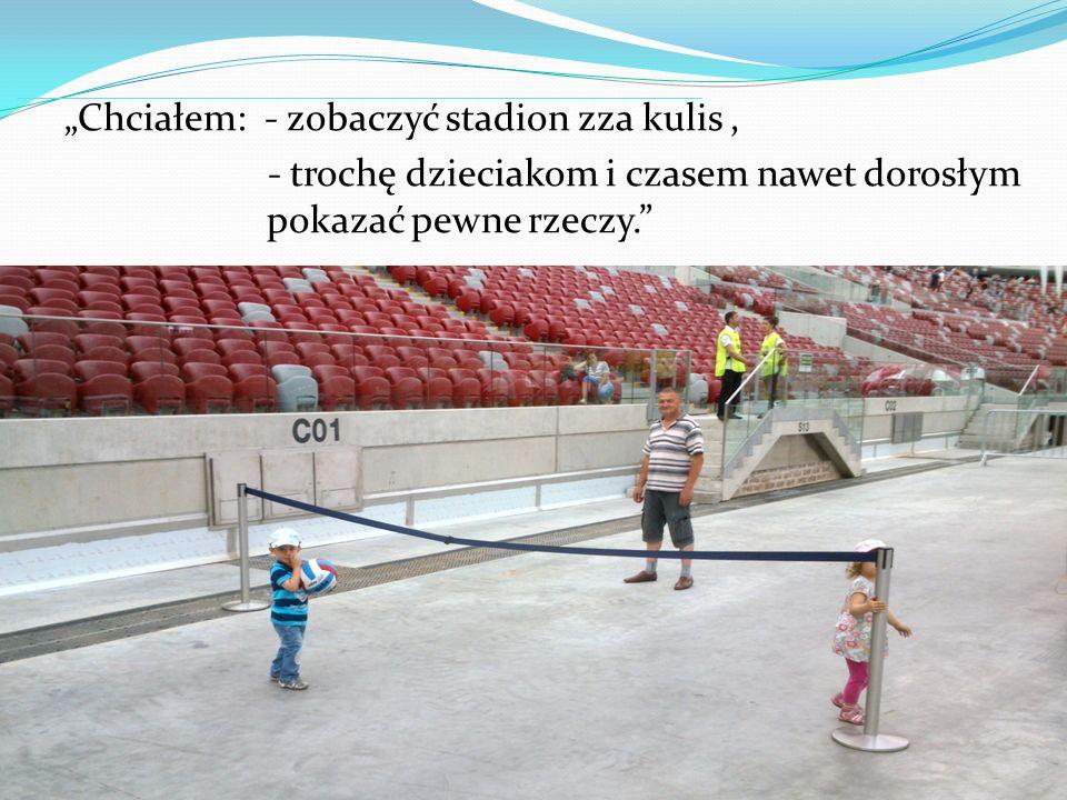 Chciałem: - zobaczyć stadion zza kulis, - trochę dzieciakom i czasem nawet dorosłym pokazać pewne rzeczy.