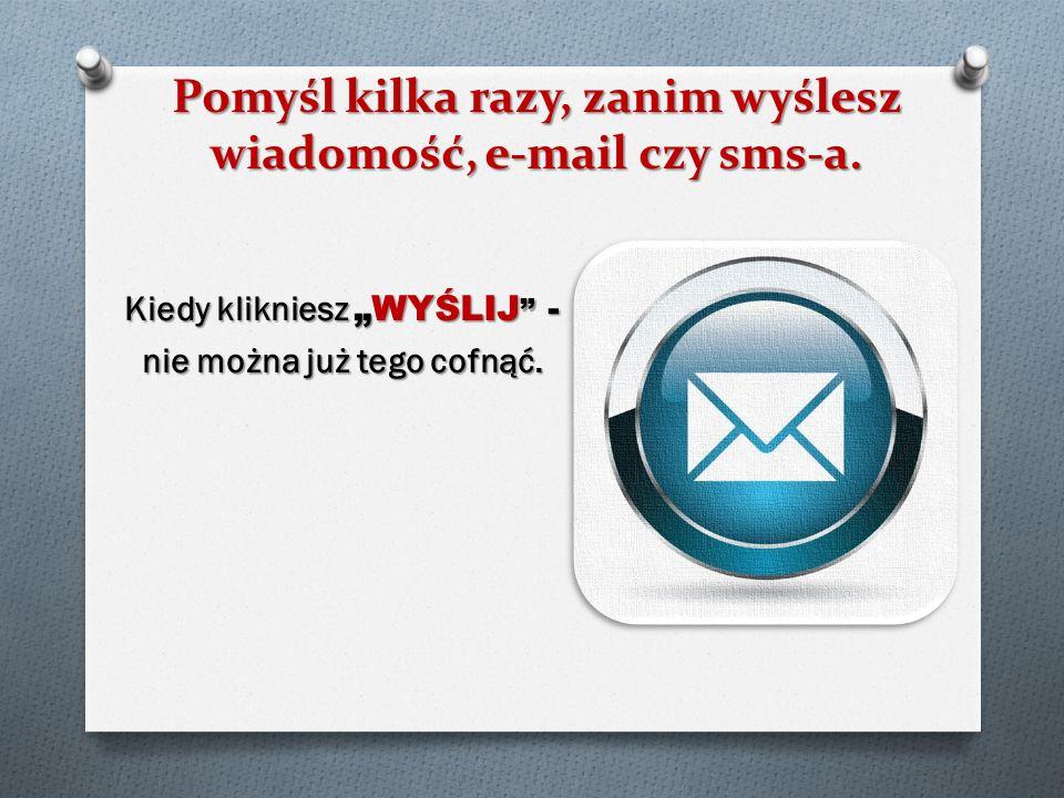 Pomyśl kilka razy, zanim wyślesz wiadomość, e-mail czy sms-a. Kiedy kliknieszWYŚLIJ - nie można już tego cofnąć.