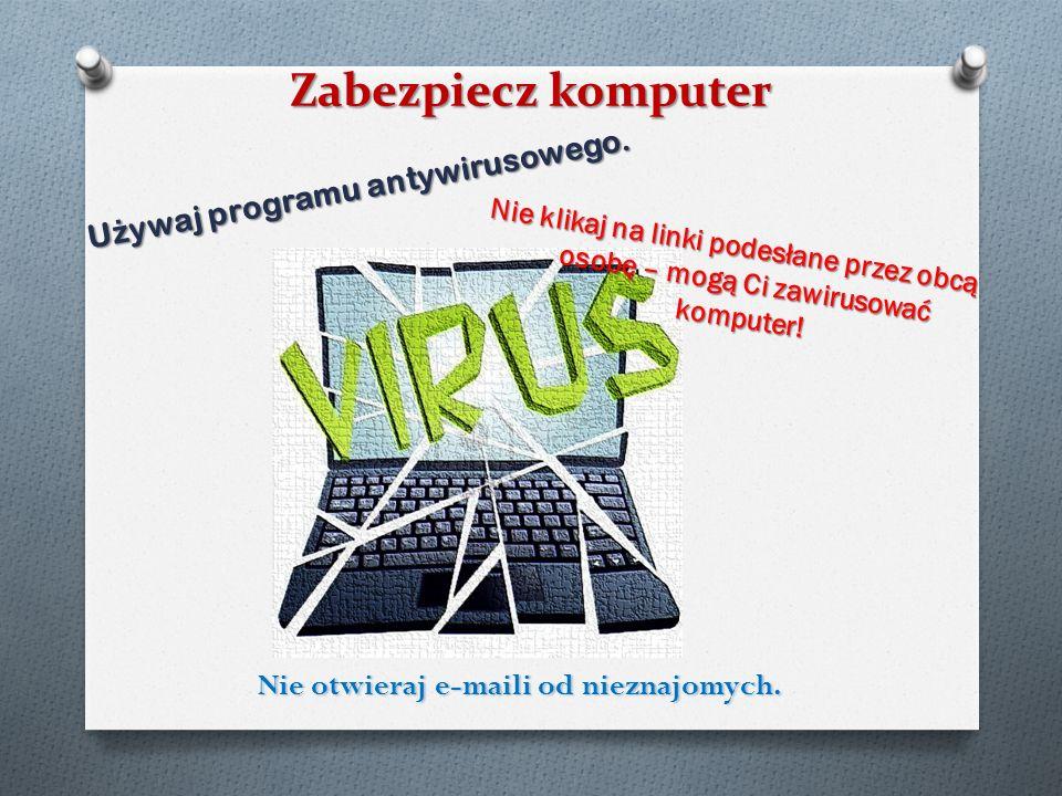 Zabezpiecz komputer Nie klikaj na linki podesłane przez obcą osobę – mogą Ci zawirusować komputer! U ż ywaj programu antywirusowego. Nie otwieraj e-ma