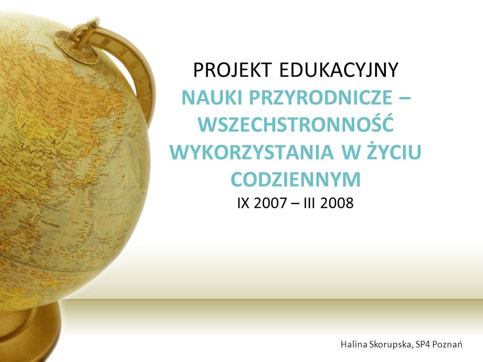 PROJEKT EDUKACYJNY NAUKI PRZYRODNICZE – WSZECHSTRONNOŚĆ WYKORZYSTANIA W ŻYCIU CODZIENNYM IX 2007 – III 2008 Halina Skorupska, SP4 Poznań