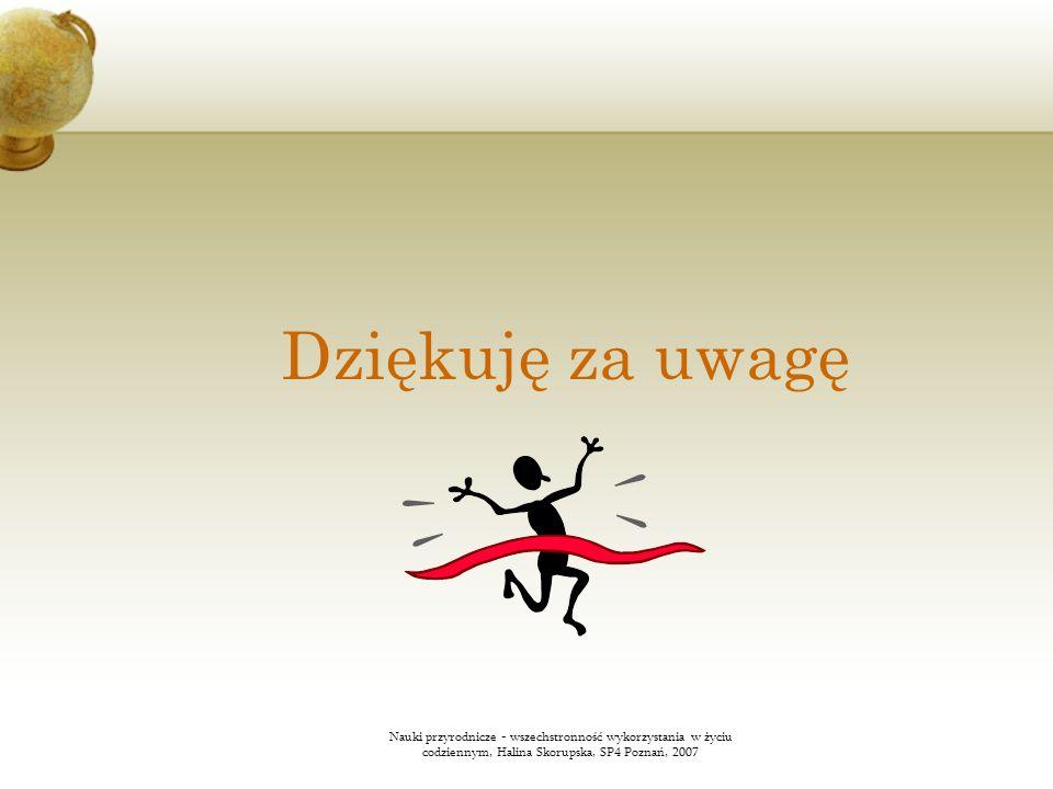 Dziękuję za uwagę Nauki przyrodnicze - wszechstronność wykorzystania w życiu codziennym, Halina Skorupska, SP4 Poznań, 2007