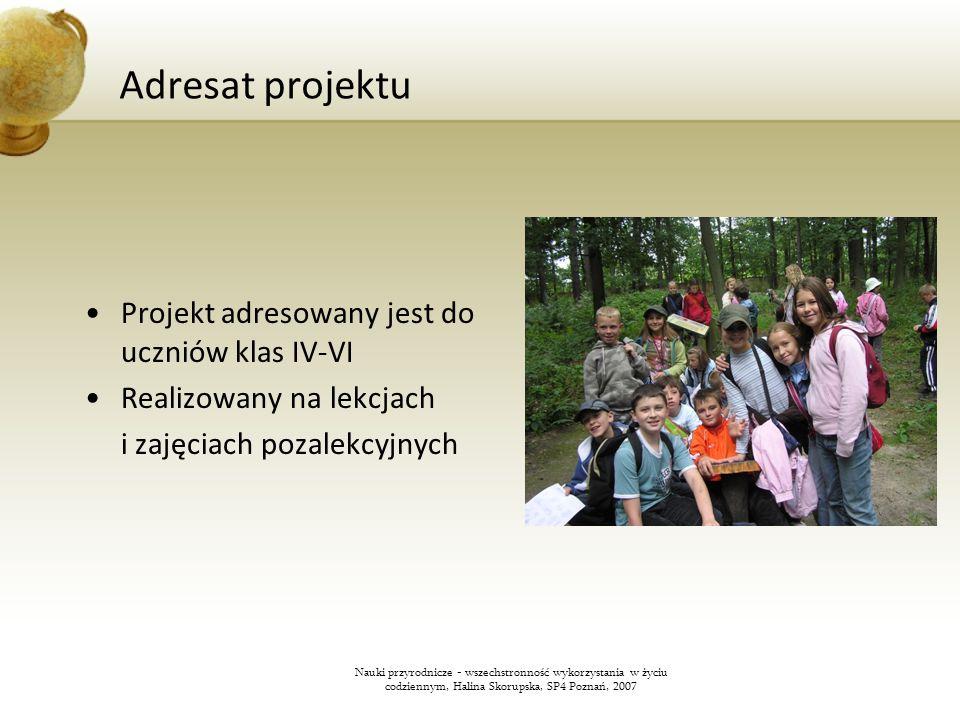 Adresat projektu Projekt adresowany jest do uczniów klas IV-VI Realizowany na lekcjach i zajęciach pozalekcyjnych Nauki przyrodnicze - wszechstronność