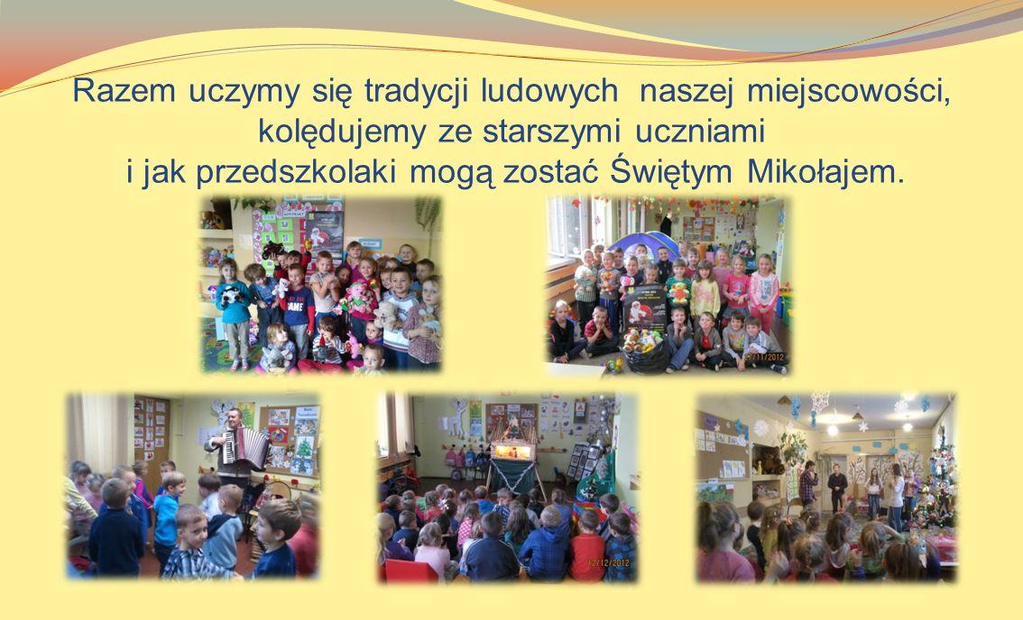 Razem uczymy się tradycji ludowych naszej miejscowości, kolędujemy ze starszymi uczniami i jak przedszkolaki mogą zostać Świętym Mikołajem.