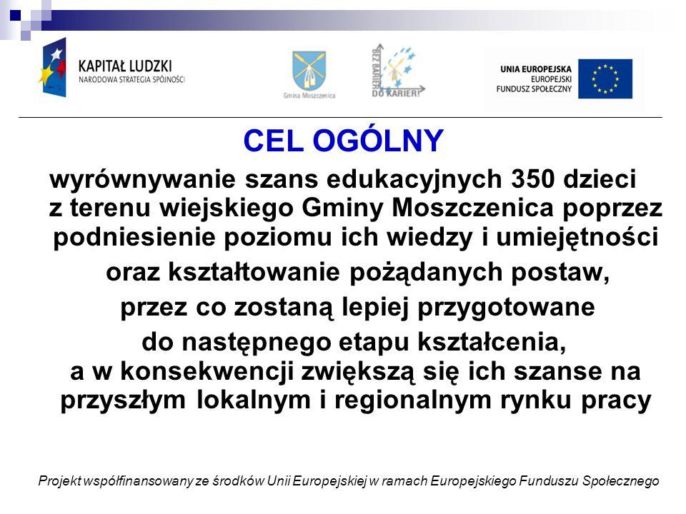 CEL OGÓLNY wyrównywanie szans edukacyjnych 350 dzieci z terenu wiejskiego Gminy Moszczenica poprzez podniesienie poziomu ich wiedzy i umiejętności oraz kształtowanie pożądanych postaw, przez co zostaną lepiej przygotowane do następnego etapu kształcenia, a w konsekwencji zwiększą się ich szanse na przyszłym lokalnym i regionalnym rynku pracy Projekt współfinansowany ze środków Unii Europejskiej w ramach Europejskiego Funduszu Społecznego