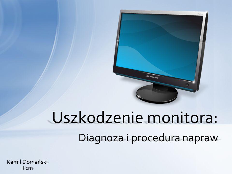 Diagnoza i procedura napraw Uszkodzenie monitora: Kamil Domański II cm