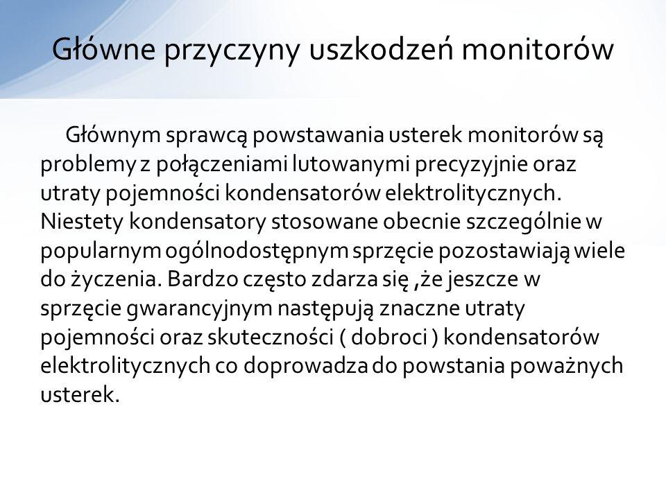 Głównym sprawcą powstawania usterek monitorów są problemy z połączeniami lutowanymi precyzyjnie oraz utraty pojemności kondensatorów elektrolitycznych