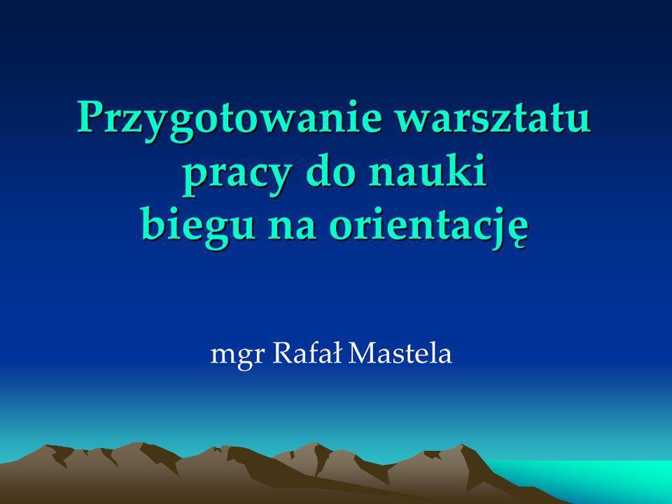 Przygotowanie warsztatu pracy do nauki biegu na orientację mgr Rafał Mastela