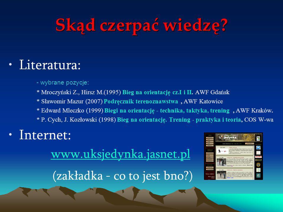 Skąd czerpać wiedzę? Literatura: - wybrane pozycje: * Mroczyński Z., Hirsz M.(1995) Bieg na orientację cz.I i II. AWF Gdańsk * Sławomir Mazur (2007) P