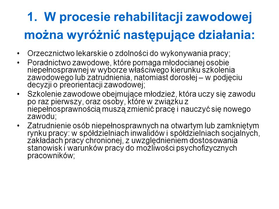 1. W procesie rehabilitacji zawodowej można wyróżnić następujące działania: Orzecznictwo lekarskie o zdolności do wykonywania pracy; Poradnictwo zawod