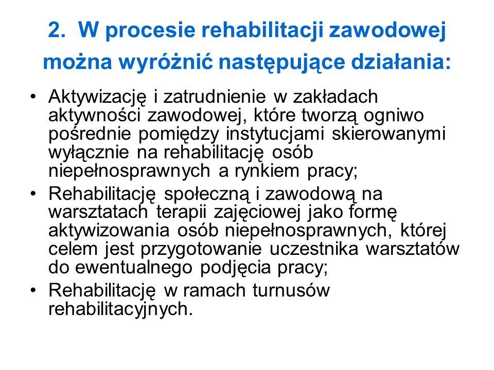2. W procesie rehabilitacji zawodowej można wyróżnić następujące działania: Aktywizację i zatrudnienie w zakładach aktywności zawodowej, które tworzą