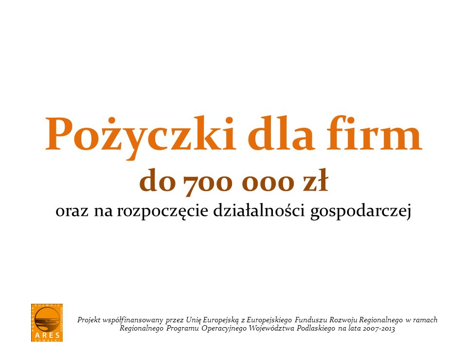 Pożyczki dla firm do 700 000 zł oraz na rozpoczęcie działalności gospodarczej Projekt współfinansowany przez Unię Europejską z Europejskiego Funduszu Rozwoju Regionalnego w ramach Regionalnego Programu Operacyjnego Województwa Podlaskiego na lata 2007-2013