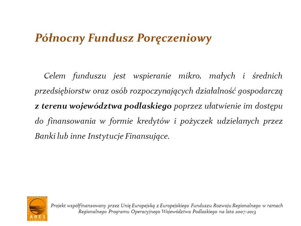 Projekt współfinansowany przez Unię Europejską z Europejskiego Funduszu Rozwoju Regionalnego w ramach Regionalnego Programu Operacyjnego Województwa Podlaskiego na lata 2007-2013 Północny Fundusz Poręczeniowy Celem funduszu jest wspieranie mikro, małych i średnich przedsiębiorstw oraz osób rozpoczynających działalność gospodarczą z terenu województwa podlaskiego poprzez ułatwienie im dostępu do finansowania w formie kredytów i pożyczek udzielanych przez Banki lub inne Instytucje Finansujące.