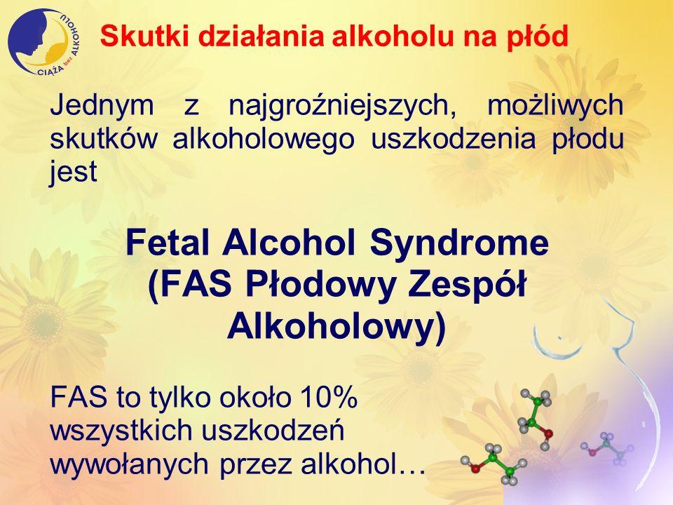 Jednym z najgroźniejszych, możliwych skutków alkoholowego uszkodzenia płodu jest Fetal Alcohol Syndrome (FAS Płodowy Zespół Alkoholowy) FAS to tylko o