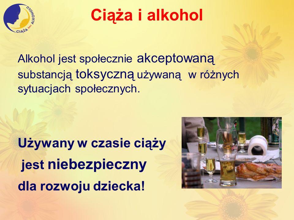 Ciąża i alkohol Alkohol jest społecznie akceptowaną substancją toksyczną używaną w różnych sytuacjach społecznych. Używany w czasie ciąży jest niebezp