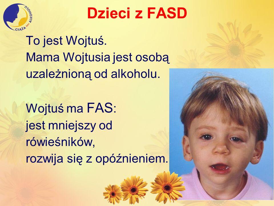 Dzieci z FASD To jest Wojtuś. Mama Wojtusia jest osobą uzależnioną od alkoholu. Wojtuś ma FAS : jest mniejszy od rówieśników, rozwija się z opóźnienie