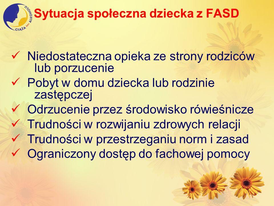 Sytuacja społeczna dziecka z FASD Niedostateczna opieka ze strony rodziców lub porzucenie Pobyt w domu dziecka lub rodzinie zastępczej Odrzucenie prze