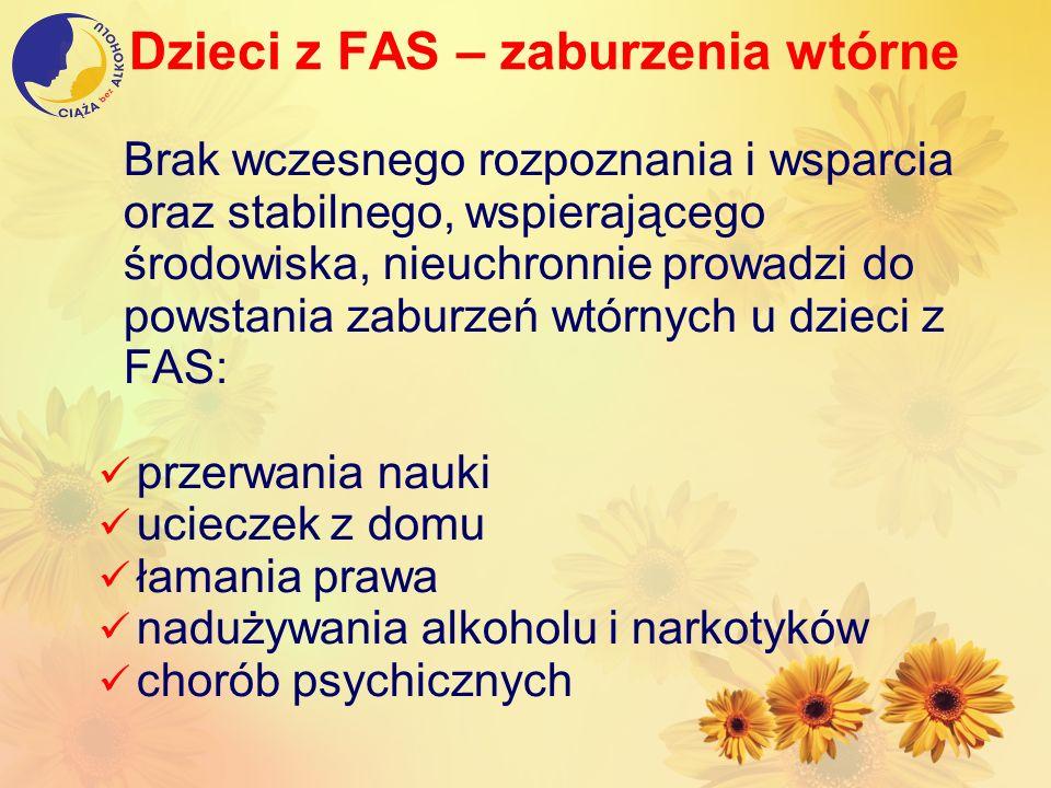 Dzieci z FAS – zaburzenia wtórne Brak wczesnego rozpoznania i wsparcia oraz stabilnego, wspierającego środowiska, nieuchronnie prowadzi do powstania z