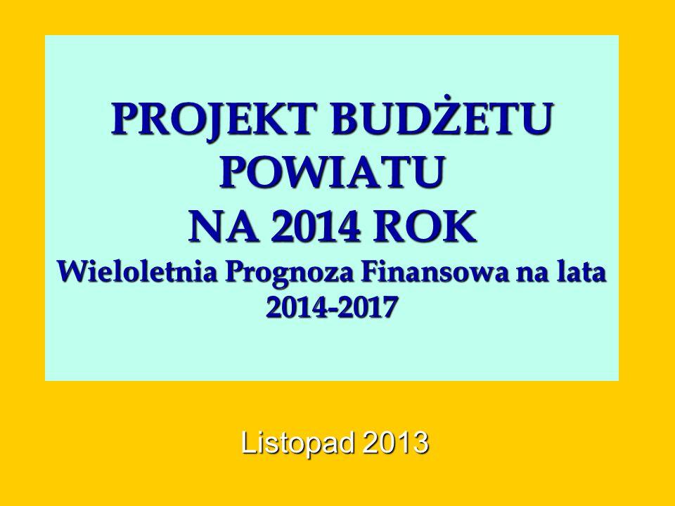 PROJEKT BUDŻETU POWIATU NA 2014 ROK Wieloletnia Prognoza Finansowa na lata 2014-2017 Listopad 2013