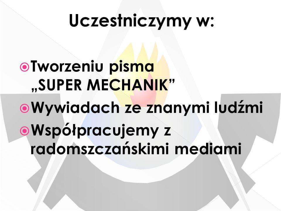 Uczestniczymy w: Tworzeniu pisma SUPER MECHANIK Wywiadach ze znanymi ludźmi Współpracujemy z radomszczańskimi mediami