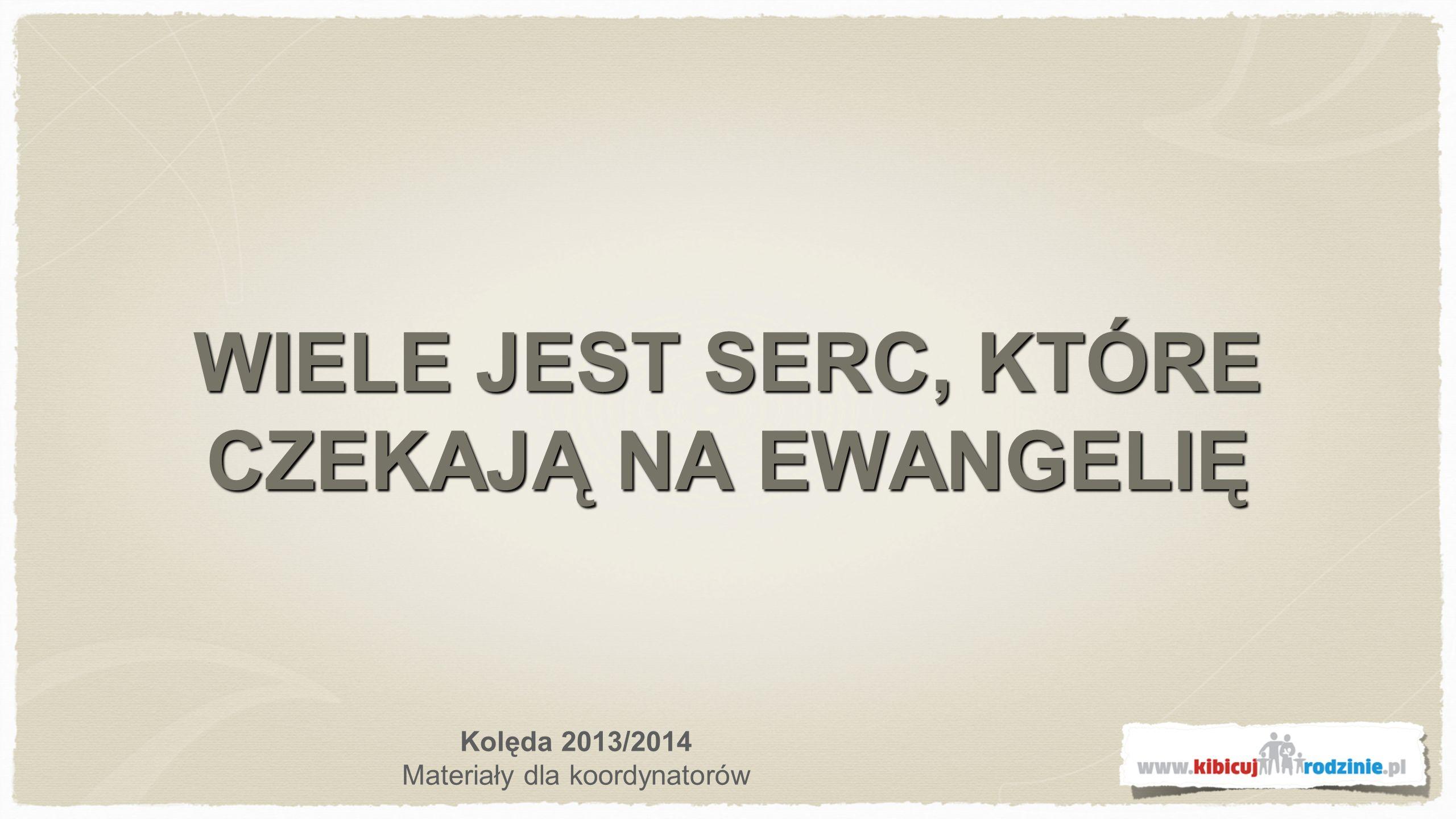 WIELE JEST SERC, KTÓRE CZEKAJĄ NA EWANGELIĘ Kolęda 2013/2014 Materiały dla koordynatorów