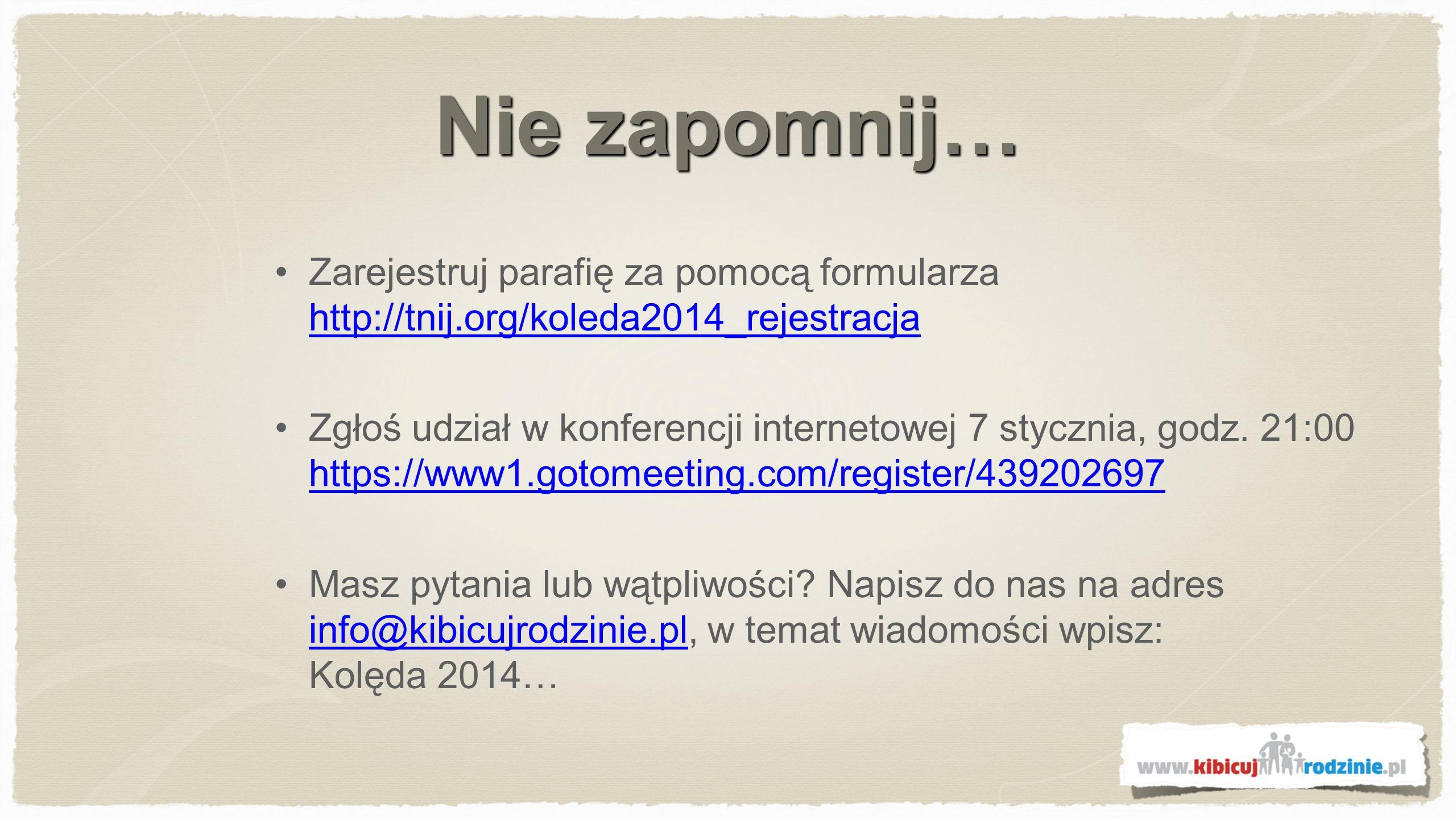 Nie zapomnij… Zarejestruj parafię za pomocą formularza http://tnij.org/koleda2014_rejestracja http://tnij.org/koleda2014_rejestracja Zgłoś udział w konferencji internetowej 7 stycznia, godz.