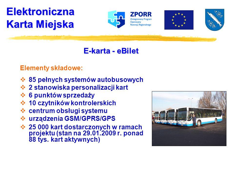 Elektroniczna Karta Miejska E-karta - eBilet Elementy składowe: 85 pełnych systemów autobusowych 2 stanowiska personalizacji kart 6 punktów sprzedaży 10 czytników kontrolerskich centrum obsługi systemu urządzenia GSM/GPRS/GPS 25 000 kart dostarczonych w ramach projektu (stan na 29.01.2009 r.